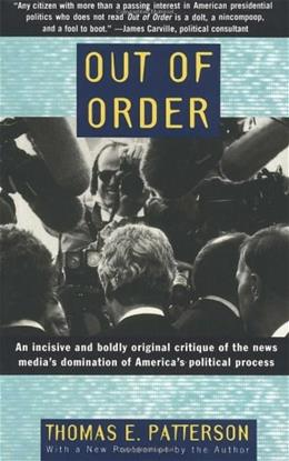 Out of Order: An Incisive and Boldly Original Critique of the News Medias Domination of Americas Political Process, by Patterson 9780679755104