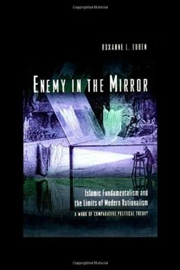 Enemy in the Mirror: Islamic Fundamentalism and the Limits of Modern Rationalism: A Work of Comparative Political Theory, by Euben 9780691058443