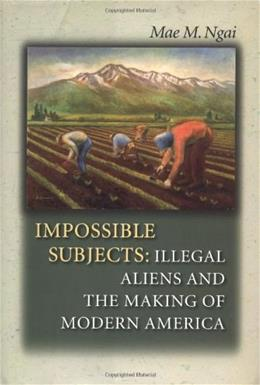 Impossible Subjects: Illegal Aliens and the Making of Modern America, by Ngai 9780691074719