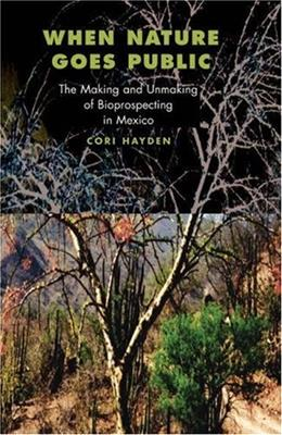 When Nature Goes Public: The Making and Unmaking of Bioprospecting in Mexico, by Hayden 9780691095578