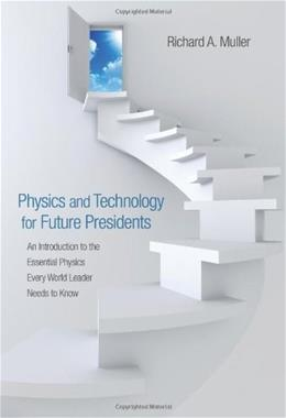 Physics and Technology for Future Presidents: An Introduction to the Essential Physics Every World Leader Needs to Know, by Muller 9780691135045