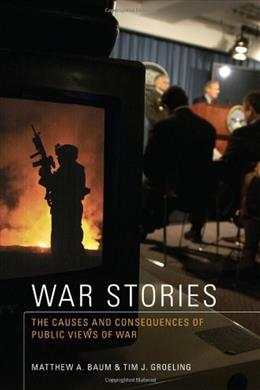 War Stories: The Causes and Consequences of Public Views of War, by Baum 9780691138596