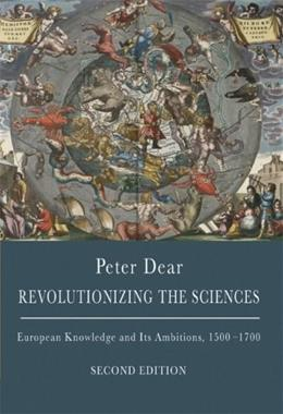 Revolutionizing the Sciences: European Knowledge and Its Ambitions, 1500-1700, by Dear, 2nd Edition 9780691142067
