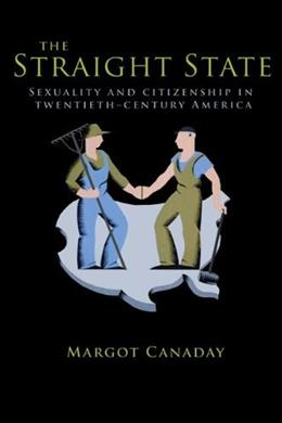 Straight State: Sexuality and Citizenship in 20th Century America, by Canaday 9780691149936