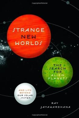 Strange New Worlds: The Search for Alien Planets and Life beyond Our Solar System, by Jayawardhana 9780691158075