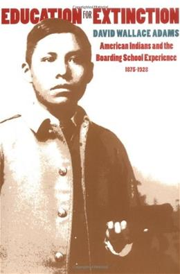 Education for Extinction: American Indians and the Boarding School Experience, 1875-1928, by Adams 9780700608386
