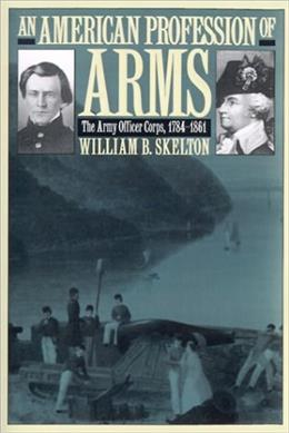 American Profession of Arms: The Army Officer Corps, 1784-1861, by Skelton 9780700611140