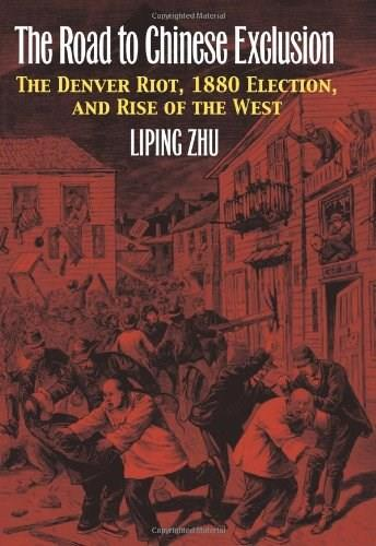 Road to Chinese Exclusion: The Denver Riot, 1880 Election, and Rise of the West, by Zhu 9780700619191
