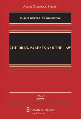Children, Parents and the Law: Public and Private Authority in the Home, Schools, and Juvenile Courts, by Harris, 3rd Edition 9780735507135