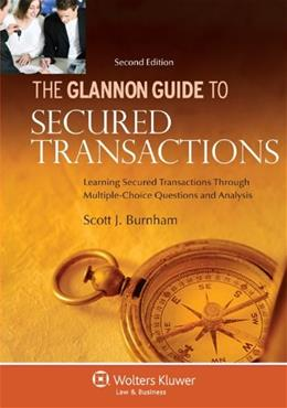 Glannon Guide to Secured Transactions: Learning Secured Transactions Through Multiple Choice Questions and Analysis, by Burnham, 2nd Edition 9780735507296