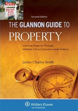 Glannon Guide to Property: Learning Property Through Multiple Choice Questions and Analysis, by Smith, 2nd Edition 9780735507517
