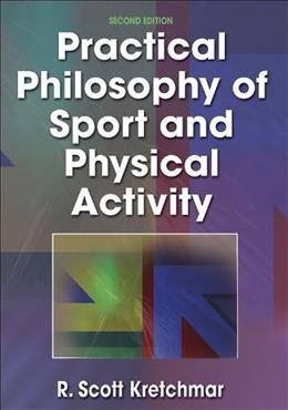 Practical Philosophy of Sport and Physical Activity, by Kretchmar, 2nd Edition 9780736001410