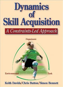 Dynamics of Skill Acquisition: A Constraints Led Approach, by Davids 9780736036863