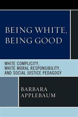 Being White, Being Good: White Complicity, White Moral Responsibility, and Social Justice Pedagogy 9780739144923