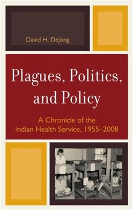 Plagues, Politics, and Policy: A Chronicle of the Indian Health Service, 1955-2008 9780739146033