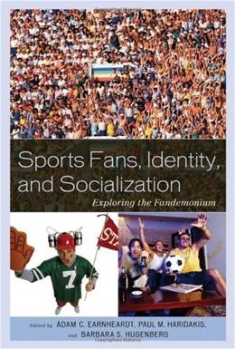 Sports Fans, Identity, and Socialization: Exploring the Fandemonium, by Earnheardt 9780739146231