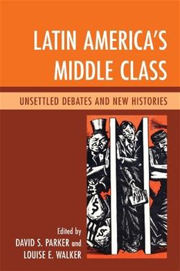 Latin Americas Middle Class: Unsettled Debates and New Histories 9780739168530