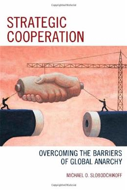 Strategic Cooperation: Overcoming the Barriers of Global Anarchy, by Slobodchikoff 9780739178805