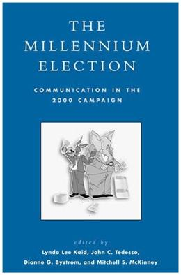 The Millennium Election: Communication in the 2000 Campaign (Communication, Media, and Politics) 9780742525108