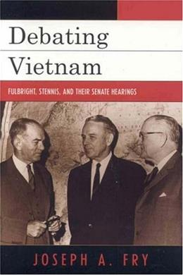 Debating Vietnam: Fulbright, Stennis, and Their Senate Hearings, by Fry 9780742544369