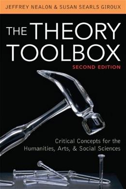 Theory Toolbox: Critical Concepts for the Humanities, Arts, and Social Sciences, by Nealon, 2nd Edition 9780742570504