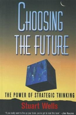 Choosing the Future: The Power of Strategic Thinking, by Wells 9780756098766