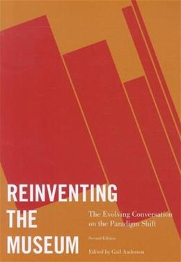 Reinventing the Museum: The Evolving Conversation on the Paradigm Shift, by Anderson, 2nd Edition 9780759119659