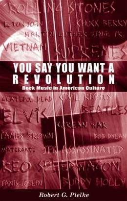 You Say You Want a Revolution: Rock Music in American Culture, by Pielke, 2nd Edition 9780759306103