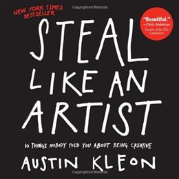 Steal Like an Artist: 10 Things Nobody Told You About Being Creative, by Kleon 9780761169253