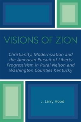 Visions of Zion: Christianity, Modernization and the American Pursuit of Liberty Progessivism in Rural Nelson and Washington Counties Kentucky, by Hood 9780761830658