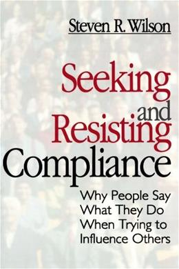 Seeking and Resisting Compliance: Why People Say What They Do When Trying to Influence Others, by Wilson 9780761905233