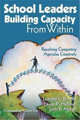 School Leaders Building Capacity From Within: Resolving Competing Agendas Creatively, by Burrello 9780761931706