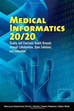 Medical Informatics 20-20: Quality And Electronic Health Records Through Collaboration, Open Solutions, and Innovation, by Goldstein 9780763739256