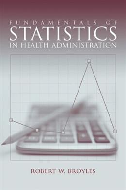 Fundamental of Statistics in Health Administration, by Broyles 9780763745561