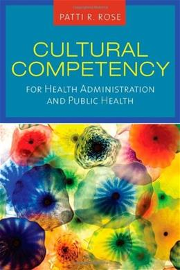Cultural Competency for Health Administration and Public Health, by Rose 9780763761646