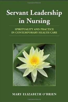 Servant Leadership in Nursing: Spirituality and Practice in Contemporary Health Care, by O