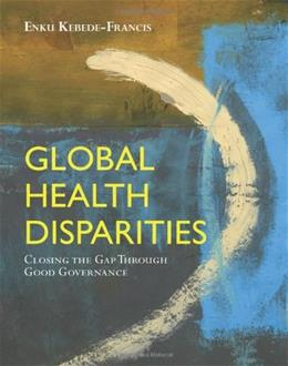 Global Health Disparities: Closing the Gap Through Good Governance, by Kebede-Francis 9780763778934