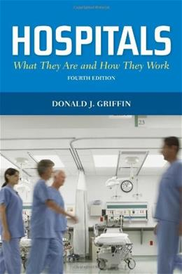 Hospitals: What They Are And How They Work, by Griffin, 4th Edition 9780763791094