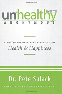 Unhealthy Anonymous: Exposing the Greatest Threat to Your Health and Happiness 9780768406887