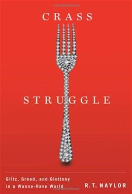 Crass Struggle: Greed, Glitz, and Gluttony in a Wanna-Have World, by Naylor 9780773537712