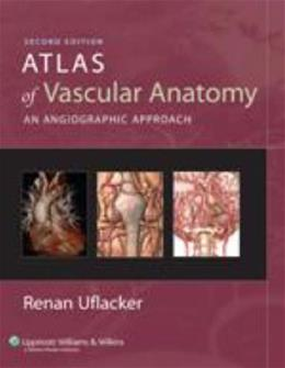 Atlas of Vascular Anatomy: An Angiographic Approach, by Uflacker, 2nd Edition 9780781760812