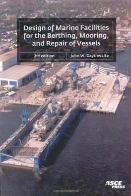 Design of Marine Facilities for the Berthing, Mooring, and Repair of Vessels, by Gaythwaite, 2nd Edition 9780784407264