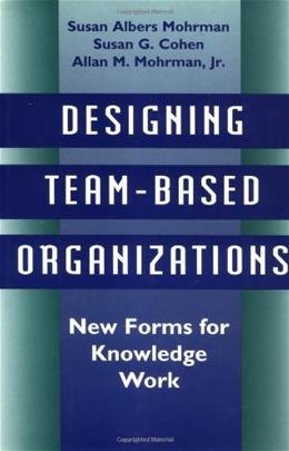 Designing Team-Based Organizations: New Forms for Knowledge Work 9780787900809