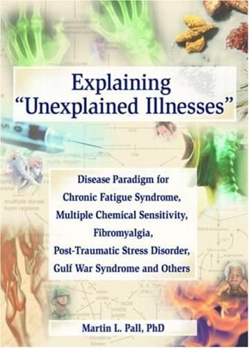 Explaining Unexplained Illnesses: Disease Paradigm for Chronic Fatigue Syndrome, Multiple Chemical Sensitivity, Fibromyalgia, Post-Traumatic Stress Disorder, and Gulf War Syndrome, by Pall 9780789023896