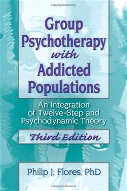 Group Psychotherapy with Addicted Populations: An Integration of 12-step and Psychodynamic Theory, by Flores, 3rd Edition 9780789035301