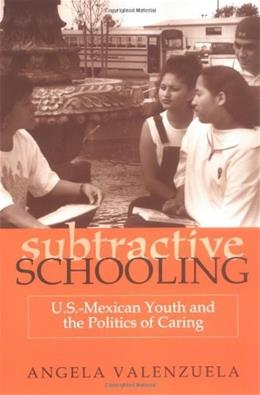 Subtractive Schooling: U.S. Mexican Youth and the Politics of Caring, by Valenzuela 9780791443224