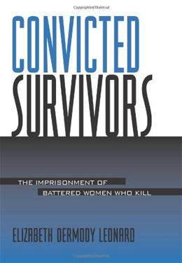 Convicted Survivors: The Imprisonment of Battered Women Who Kill. by Leonard 9780791453285