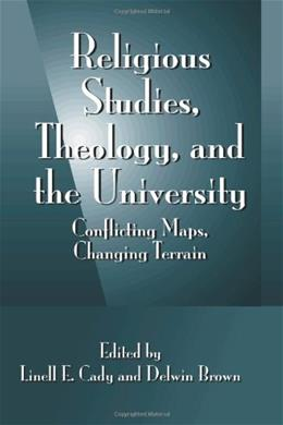 Religious Studies, Theology, and the University: Conflicting Maps, Changing Terrain 9780791455227