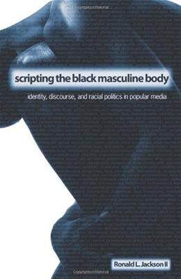 Scripting the Black Masculine Body: Identity, Discourse, and Racial Politics in Popular Media, by Jackson 9780791466261