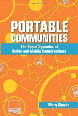 Portable Communities: The Social Dynamics of Online and Mobile Connectedness, by Chayko 9780791476000